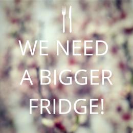 We Need A Bigger Fridge