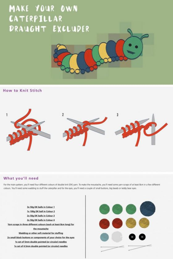 How to knit and make a caterpillar draught excluder. Keep the warmth inside your house by blocking any door cracks with this fun caterpillar draught excluder! Step by step instructions are available as a printable document, with a guide of how to perform the stitches required, as well as different colour combinations. A great crafting activity for the autumn and winter months!